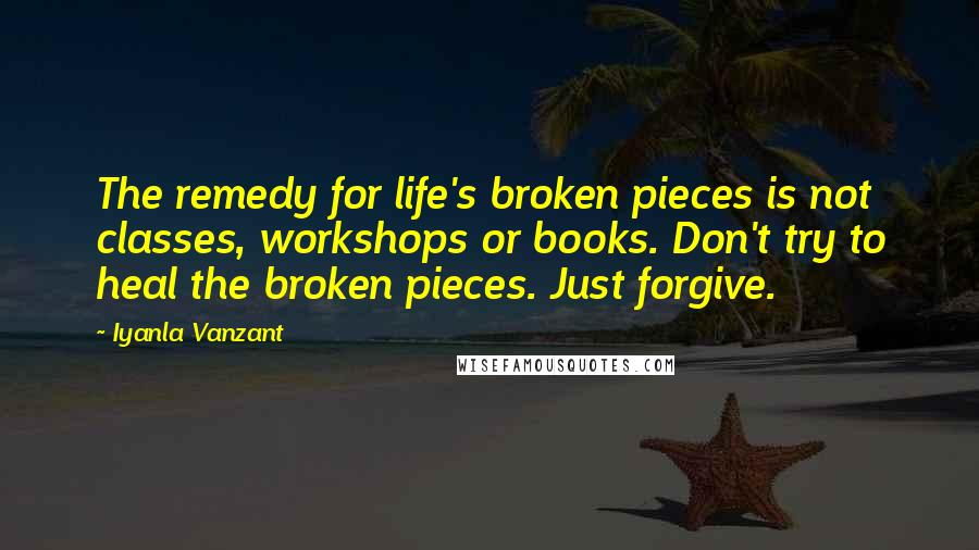 Iyanla Vanzant quotes: The remedy for life's broken pieces is not classes, workshops or books. Don't try to heal the broken pieces. Just forgive.