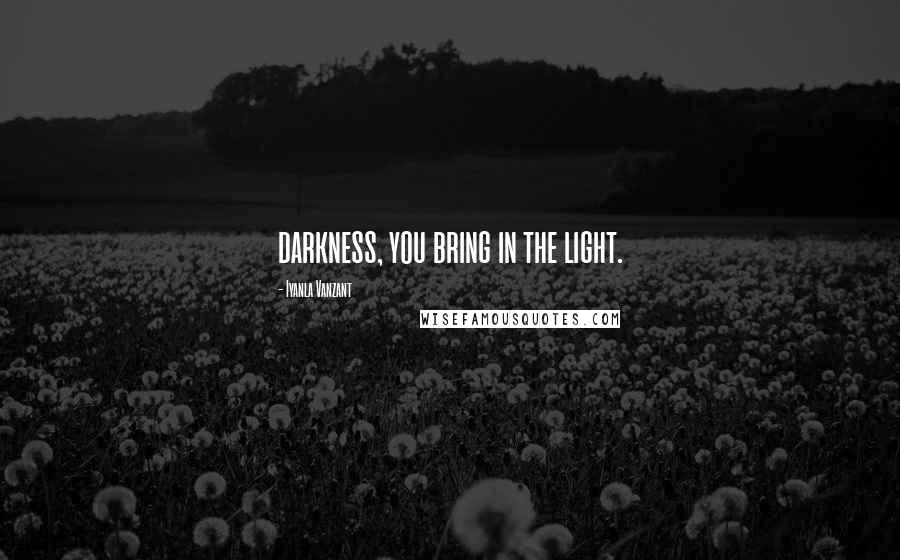 Iyanla Vanzant quotes: darkness, you bring in the light.
