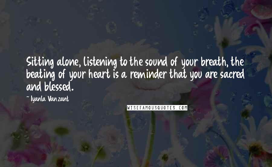 Iyanla Vanzant quotes: Sitting alone, listening to the sound of your breath, the beating of your heart is a reminder that you are sacred and blessed.