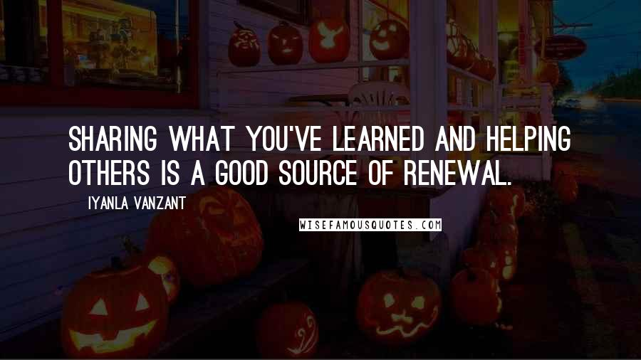 Iyanla Vanzant quotes: Sharing what you've learned and helping others is a good source of renewal.