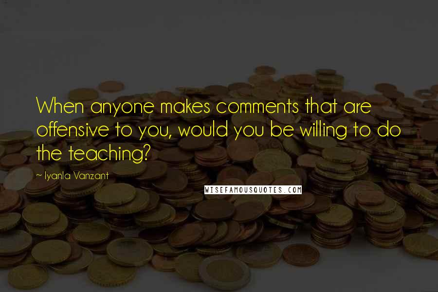 Iyanla Vanzant quotes: When anyone makes comments that are offensive to you, would you be willing to do the teaching?