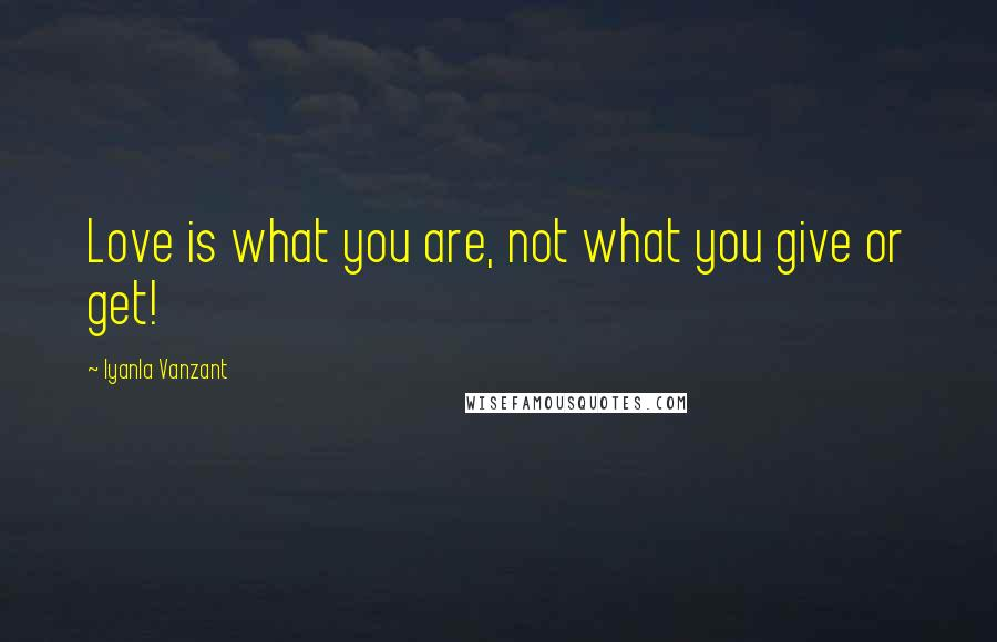 Iyanla Vanzant quotes: Love is what you are, not what you give or get!