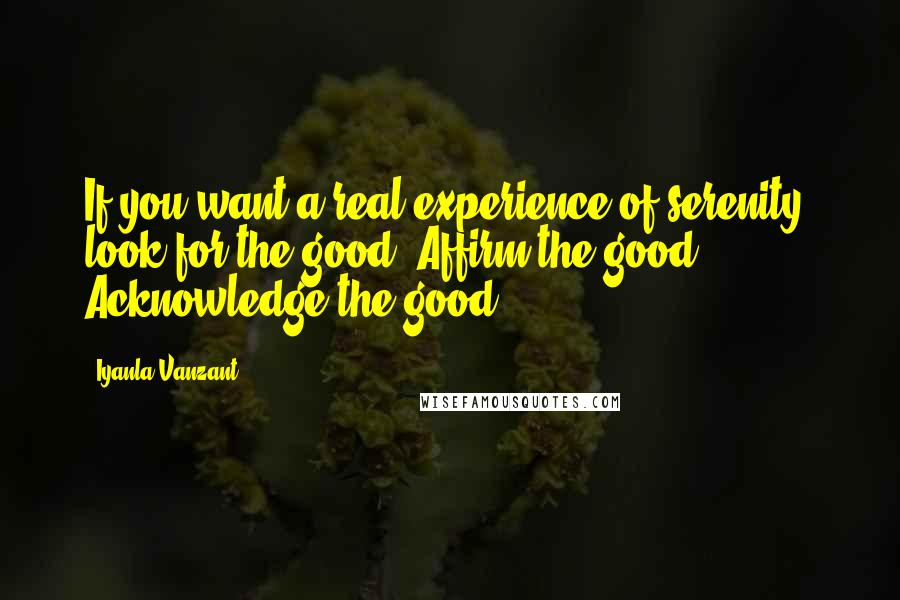 Iyanla Vanzant quotes: If you want a real experience of serenity, look for the good. Affirm the good. Acknowledge the good.