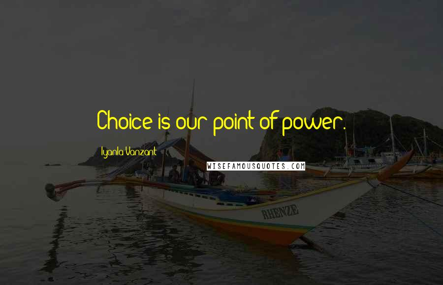 Iyanla Vanzant quotes: Choice is our point of power.
