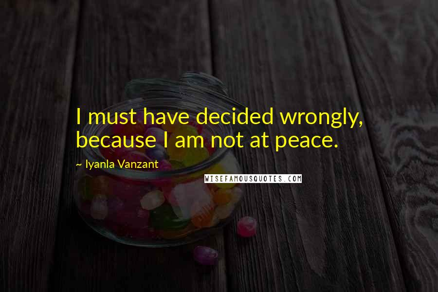 Iyanla Vanzant quotes: I must have decided wrongly, because I am not at peace.