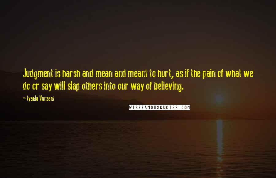 Iyanla Vanzant quotes: Judgment is harsh and mean and meant to hurt, as if the pain of what we do or say will slap others into our way of believing.