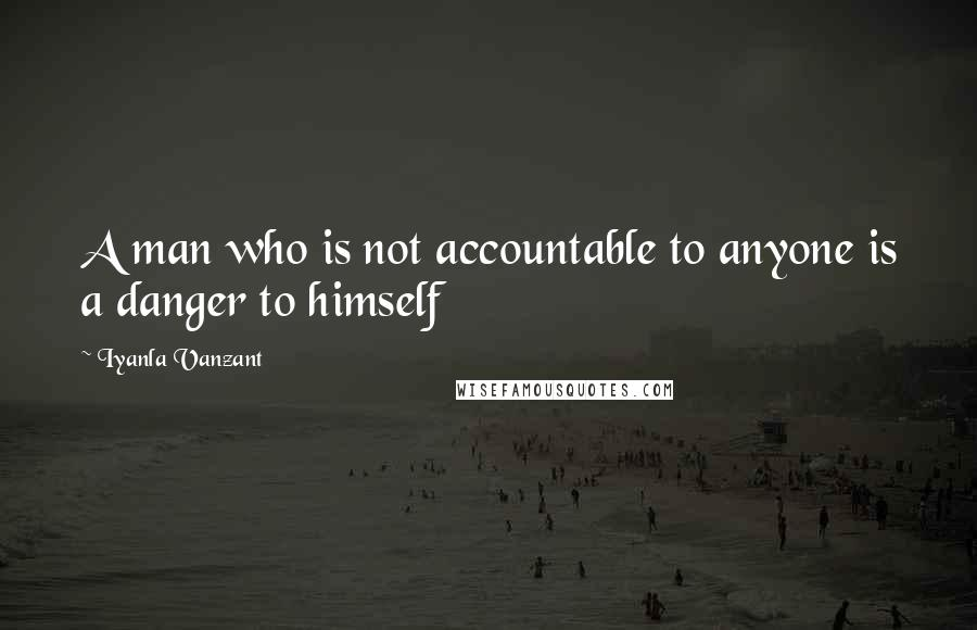 Iyanla Vanzant quotes: A man who is not accountable to anyone is a danger to himself