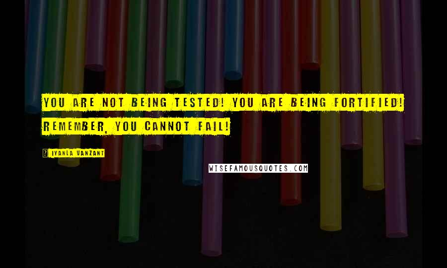Iyanla Vanzant quotes: You are not being tested! You are being fortified! Remember, you cannot fail!