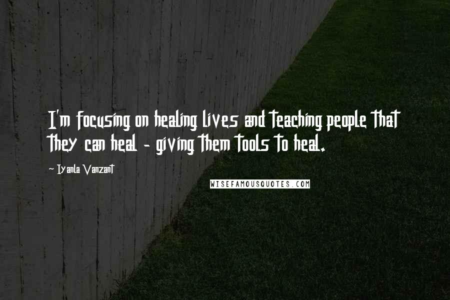 Iyanla Vanzant quotes: I'm focusing on healing lives and teaching people that they can heal - giving them tools to heal.