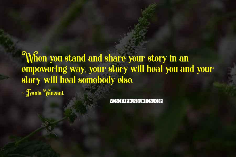 Iyanla Vanzant quotes: When you stand and share your story in an empowering way, your story will heal you and your story will heal somebody else.