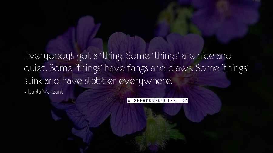 Iyanla Vanzant quotes: Everybody's got a 'thing.' Some 'things' are nice and quiet. Some 'things' have fangs and claws. Some 'things' stink and have slobber everywhere.