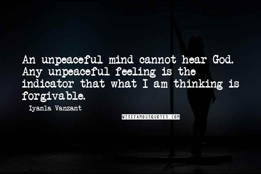 Iyanla Vanzant quotes: An unpeaceful mind cannot hear God. Any unpeaceful feeling is the indicator that what I am thinking is forgivable.