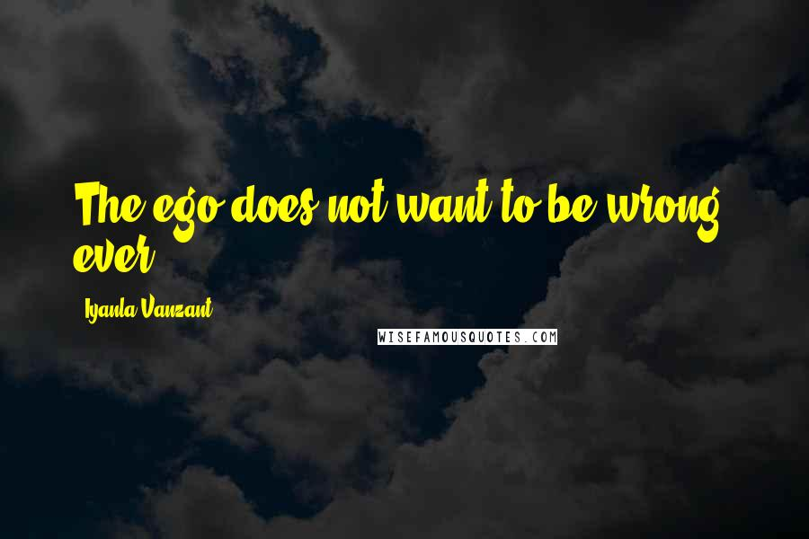 Iyanla Vanzant quotes: The ego does not want to be wrong, ever.