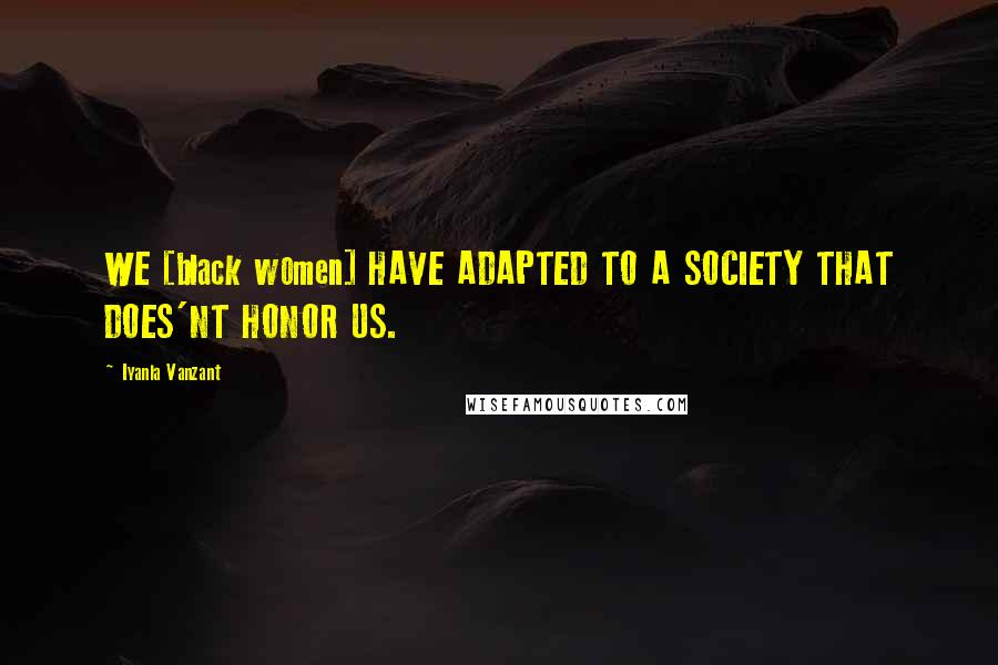 Iyanla Vanzant quotes: WE [black women] HAVE ADAPTED TO A SOCIETY THAT DOES'NT HONOR US.