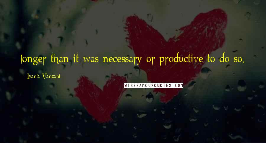 Iyanla Vanzant quotes: longer than it was necessary or productive to do so.