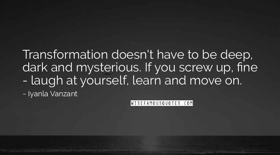 Iyanla Vanzant quotes: Transformation doesn't have to be deep, dark and mysterious. If you screw up, fine - laugh at yourself, learn and move on.