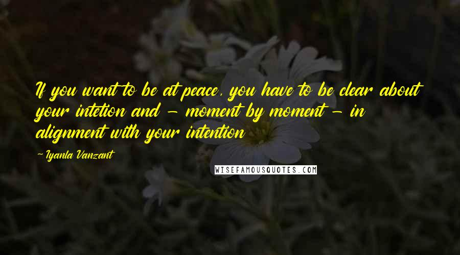 Iyanla Vanzant quotes: If you want to be at peace, you have to be clear about your intetion and - moment by moment - in alignment with your intention
