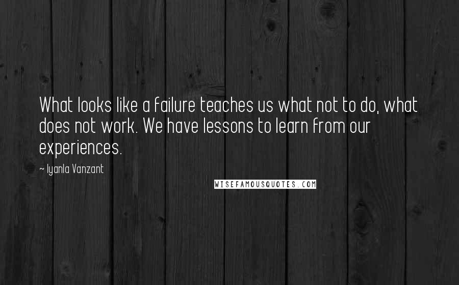 Iyanla Vanzant quotes: What looks like a failure teaches us what not to do, what does not work. We have lessons to learn from our experiences.