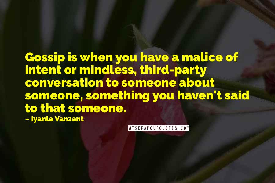 Iyanla Vanzant quotes: Gossip is when you have a malice of intent or mindless, third-party conversation to someone about someone, something you haven't said to that someone.