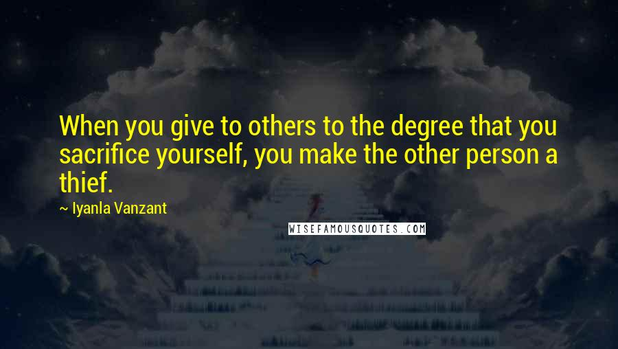 Iyanla Vanzant quotes: When you give to others to the degree that you sacrifice yourself, you make the other person a thief.
