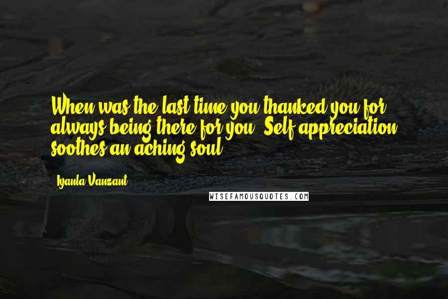 Iyanla Vanzant quotes: When was the last time you thanked you for always being there for you? Self appreciation soothes an aching soul.