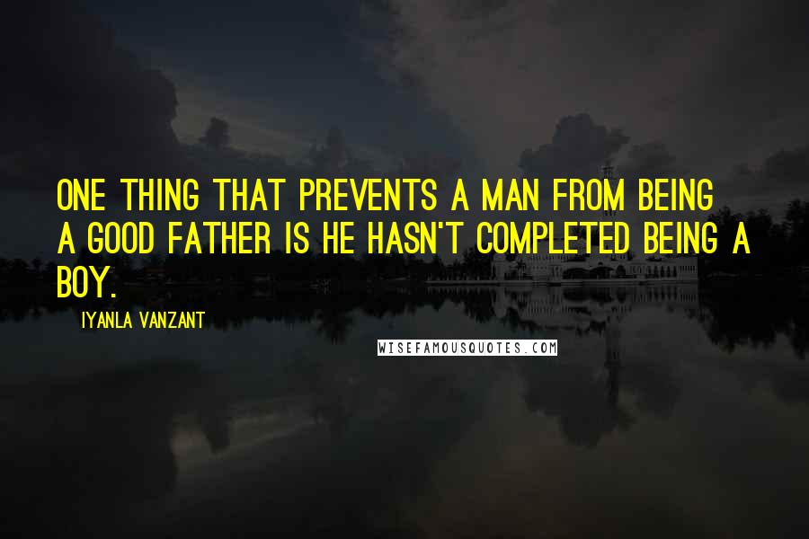 Iyanla Vanzant quotes: One thing that prevents a man from being a good father is he hasn't completed being a boy.