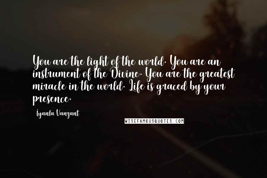 Iyanla Vanzant quotes: You are the light of the world. You are an instrument of the Divine. You are the greatest miracle in the world. Life is graced by your presence.