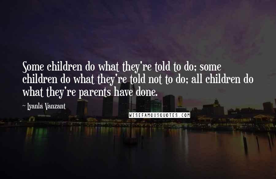 Iyanla Vanzant quotes: Some children do what they're told to do; some children do what they're told not to do; all children do what they're parents have done.