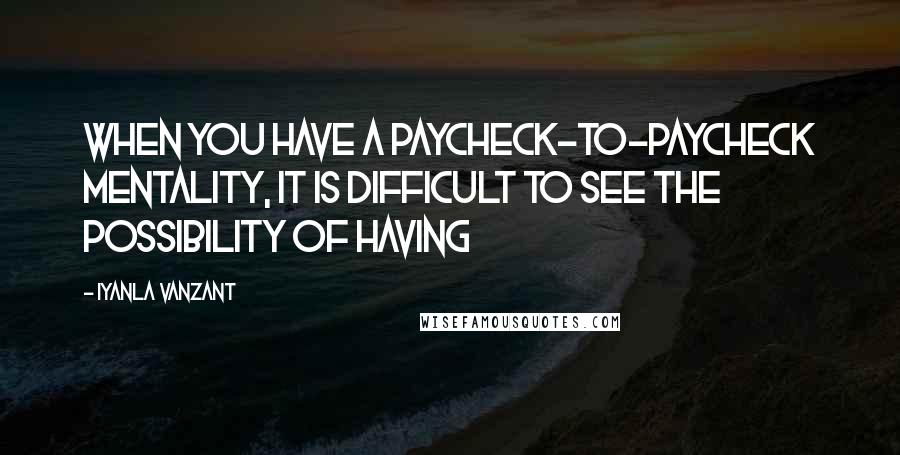 Iyanla Vanzant quotes: WHEN YOU HAVE A PAYCHECK-TO-PAYCHECK MENTALITY, IT IS DIFFICULT TO SEE THE POSSIBILITY OF HAVING