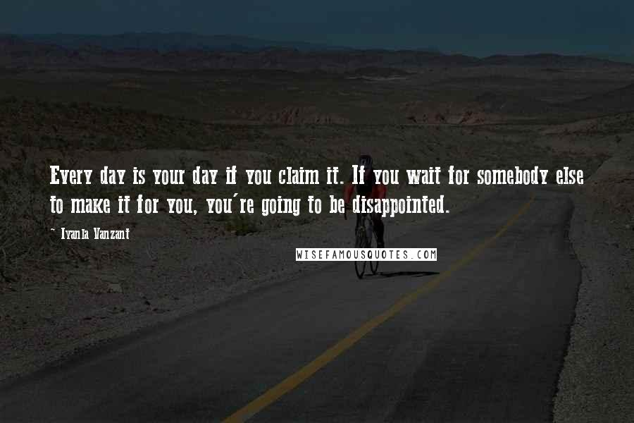 Iyanla Vanzant quotes: Every day is your day if you claim it. If you wait for somebody else to make it for you, you're going to be disappointed.