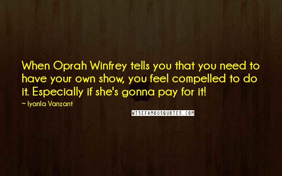 Iyanla Vanzant quotes: When Oprah Winfrey tells you that you need to have your own show, you feel compelled to do it. Especially if she's gonna pay for it!
