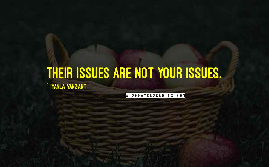Iyanla Vanzant quotes: Their issues are not your issues.