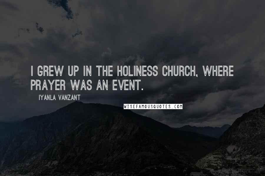 Iyanla Vanzant quotes: I grew up in the Holiness Church, where prayer was an event.