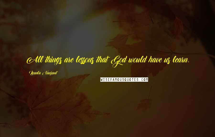 Iyanla Vanzant quotes: All things are lessons that God would have us learn.