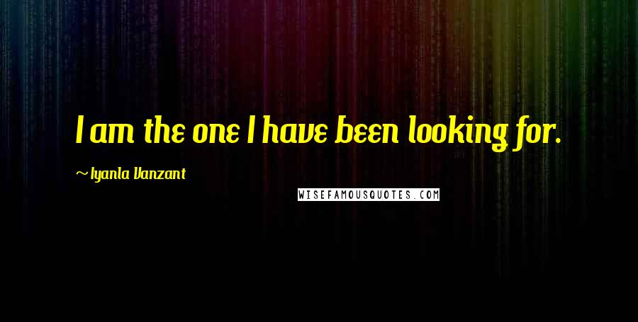 Iyanla Vanzant quotes: I am the one I have been looking for.