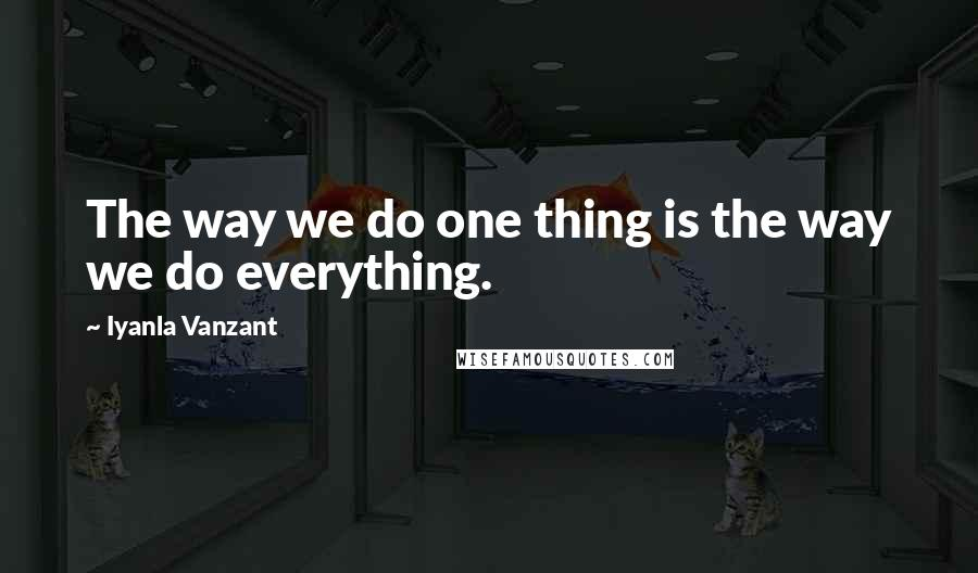 Iyanla Vanzant quotes: The way we do one thing is the way we do everything.