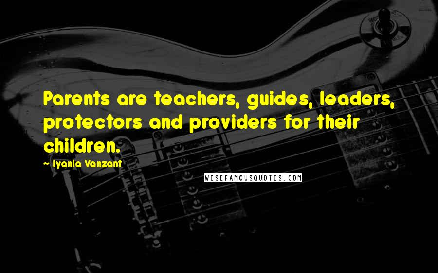 Iyanla Vanzant quotes: Parents are teachers, guides, leaders, protectors and providers for their children.