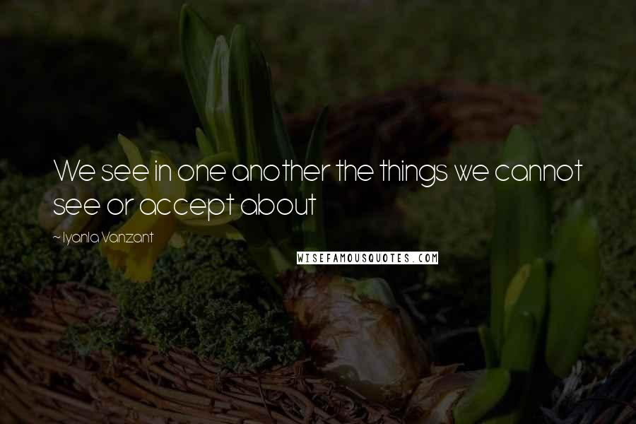 Iyanla Vanzant quotes: We see in one another the things we cannot see or accept about