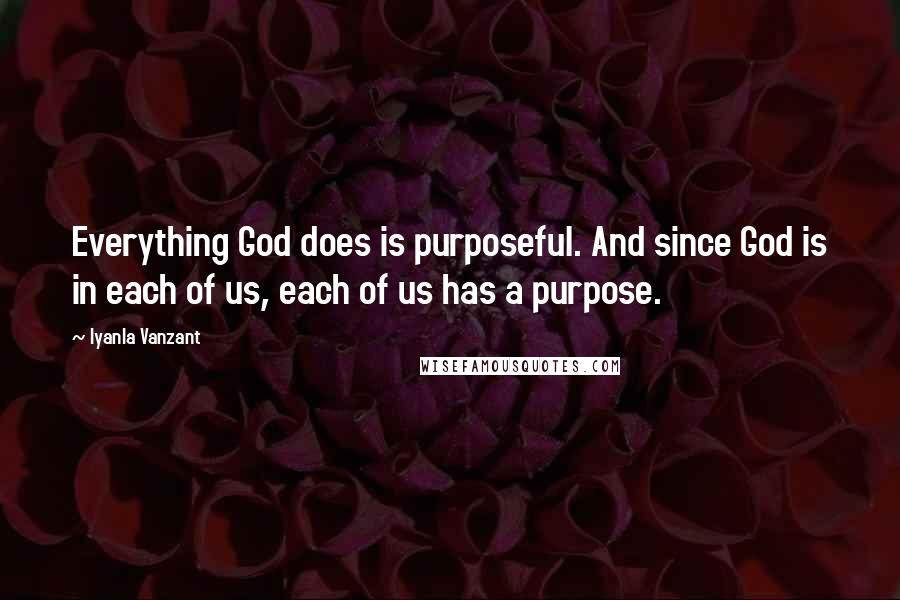 Iyanla Vanzant quotes: Everything God does is purposeful. And since God is in each of us, each of us has a purpose.