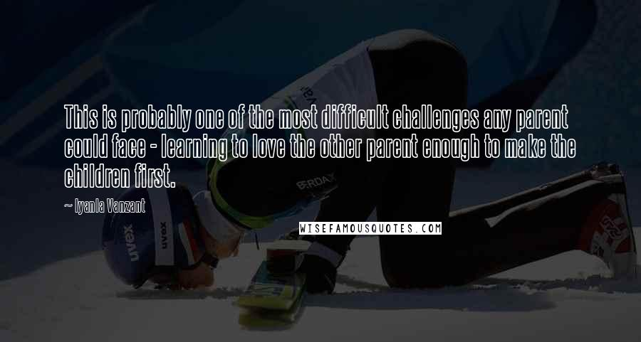 Iyanla Vanzant quotes: This is probably one of the most difficult challenges any parent could face - learning to love the other parent enough to make the children first.