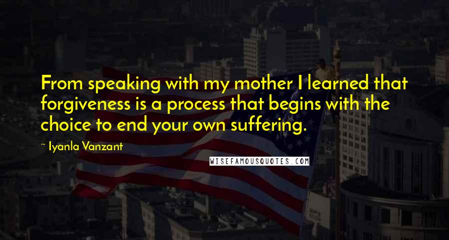 Iyanla Vanzant quotes: From speaking with my mother I learned that forgiveness is a process that begins with the choice to end your own suffering.