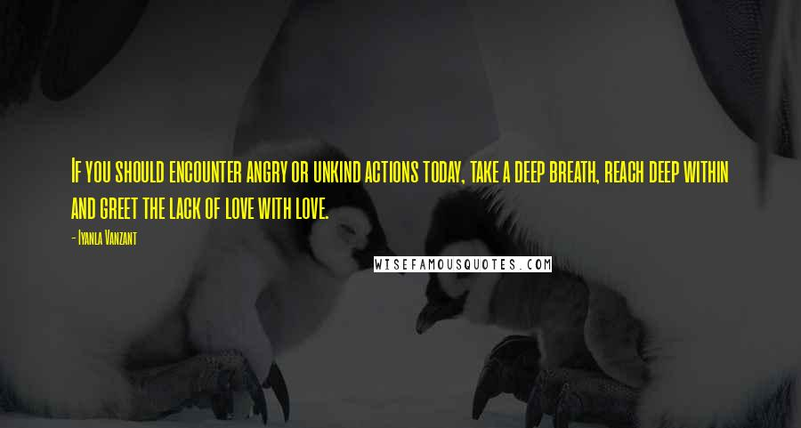 Iyanla Vanzant quotes: If you should encounter angry or unkind actions today, take a deep breath, reach deep within and greet the lack of love with love.