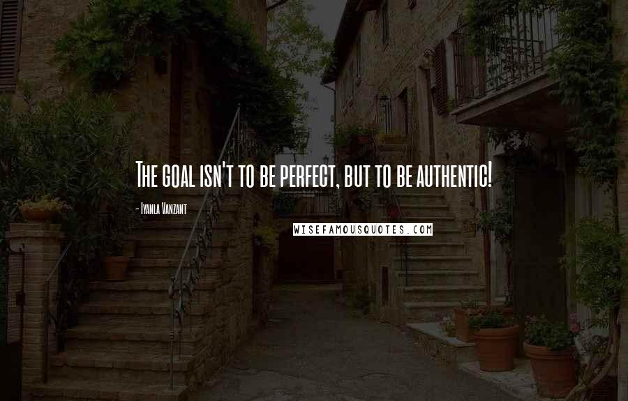 Iyanla Vanzant quotes: The goal isn't to be perfect, but to be authentic!