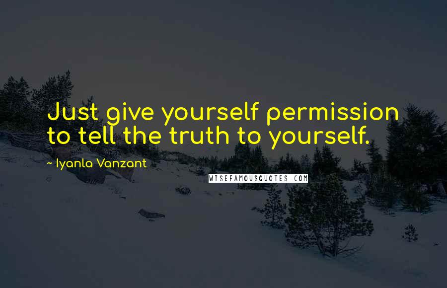 Iyanla Vanzant quotes: Just give yourself permission to tell the truth to yourself.
