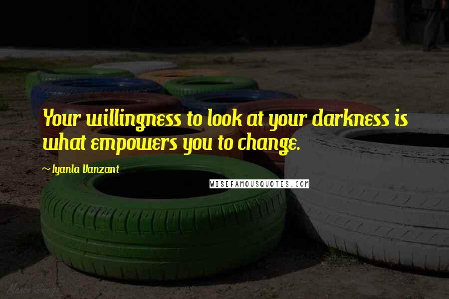 Iyanla Vanzant quotes: Your willingness to look at your darkness is what empowers you to change.