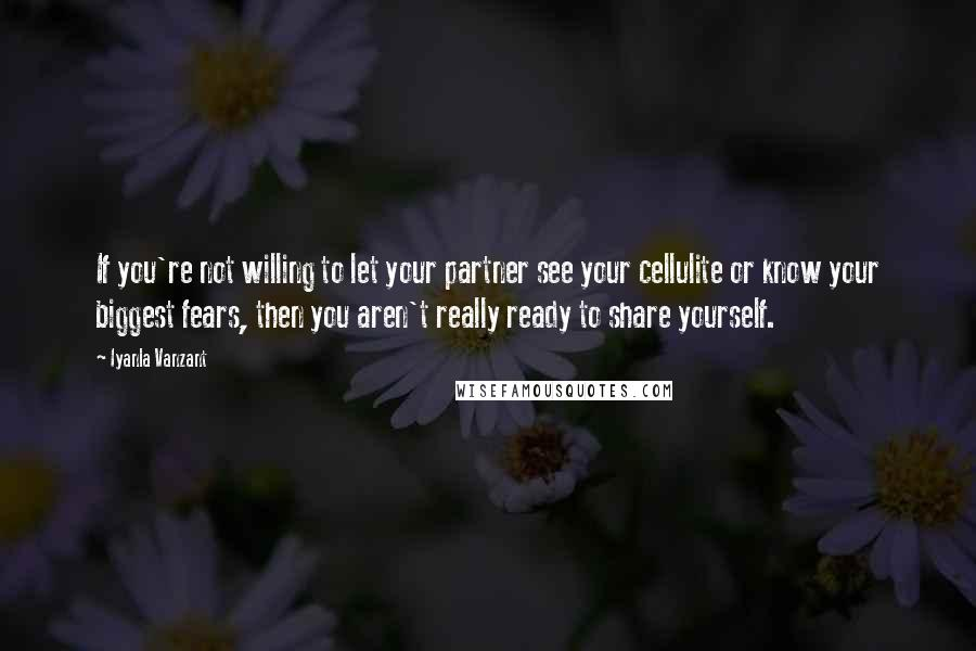 Iyanla Vanzant quotes: If you're not willing to let your partner see your cellulite or know your biggest fears, then you aren't really ready to share yourself.