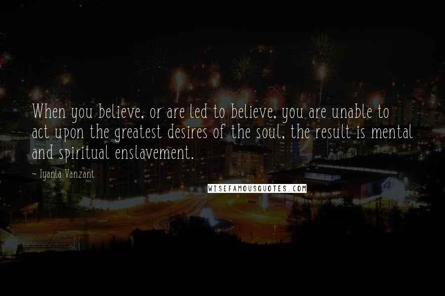 Iyanla Vanzant quotes: When you believe, or are led to believe, you are unable to act upon the greatest desires of the soul, the result is mental and spiritual enslavement.