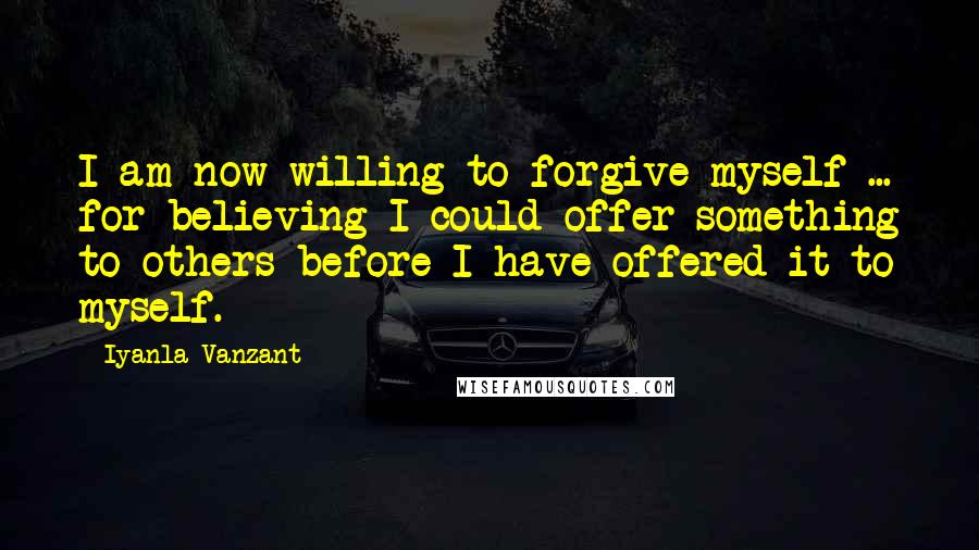 Iyanla Vanzant quotes: I am now willing to forgive myself ... for believing I could offer something to others before I have offered it to myself.