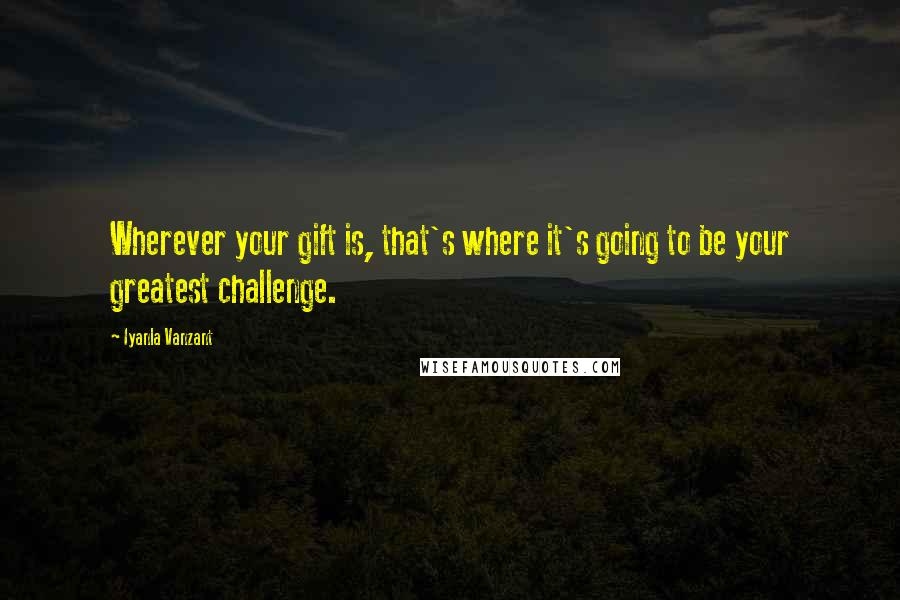 Iyanla Vanzant quotes: Wherever your gift is, that's where it's going to be your greatest challenge.