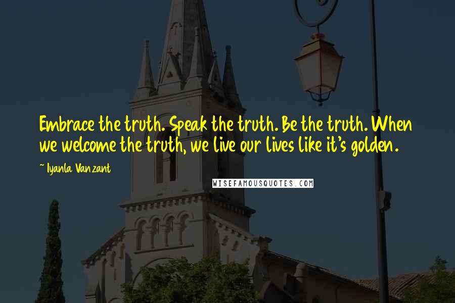 Iyanla Vanzant quotes: Embrace the truth. Speak the truth. Be the truth. When we welcome the truth, we live our lives like it's golden.